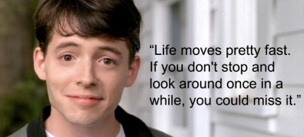 Bueller - Life moves pretty fast...